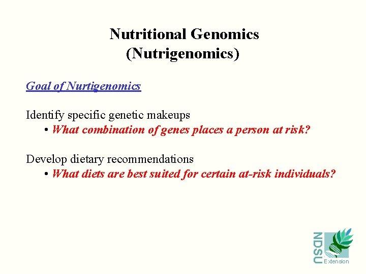 Nutritional Genomics (Nutrigenomics) Goal of Nurtigenomics Identify specific genetic makeups • What combination of