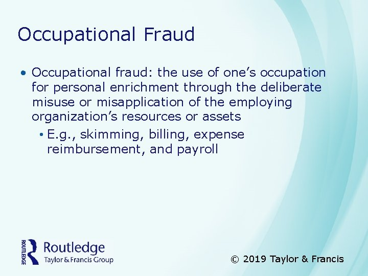 Occupational Fraud • Occupational fraud: the use of one's occupation for personal enrichment through