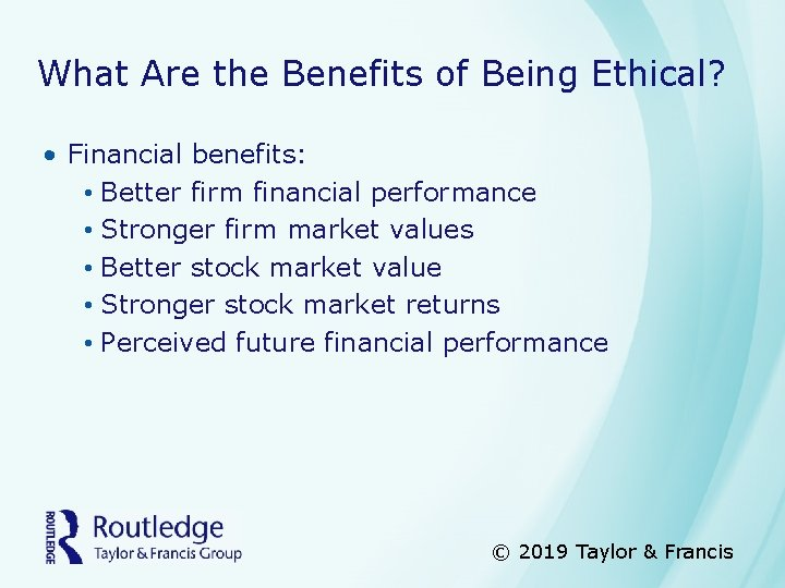 What Are the Benefits of Being Ethical? • Financial benefits: • Better firm financial