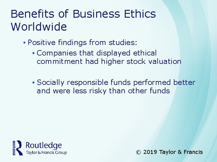 Benefits of Business Ethics Worldwide • Positive findings from studies: • Companies that displayed