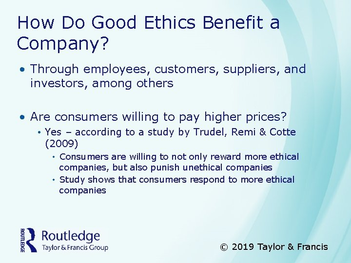 How Do Good Ethics Benefit a Company? • Through employees, customers, suppliers, and investors,