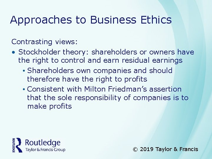 Approaches to Business Ethics Contrasting views: • Stockholder theory: shareholders or owners have the