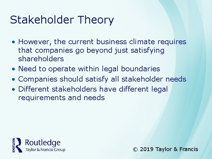 Stakeholder Theory • However, the current business climate requires that companies go beyond just
