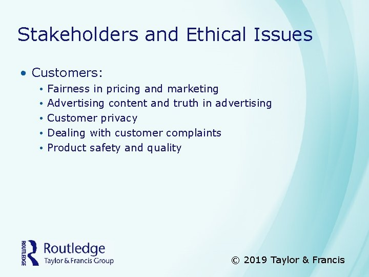 Stakeholders and Ethical Issues • Customers: • • • Fairness in pricing and marketing