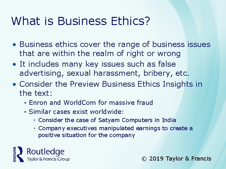 What is Business Ethics? • Business ethics cover the range of business issues that