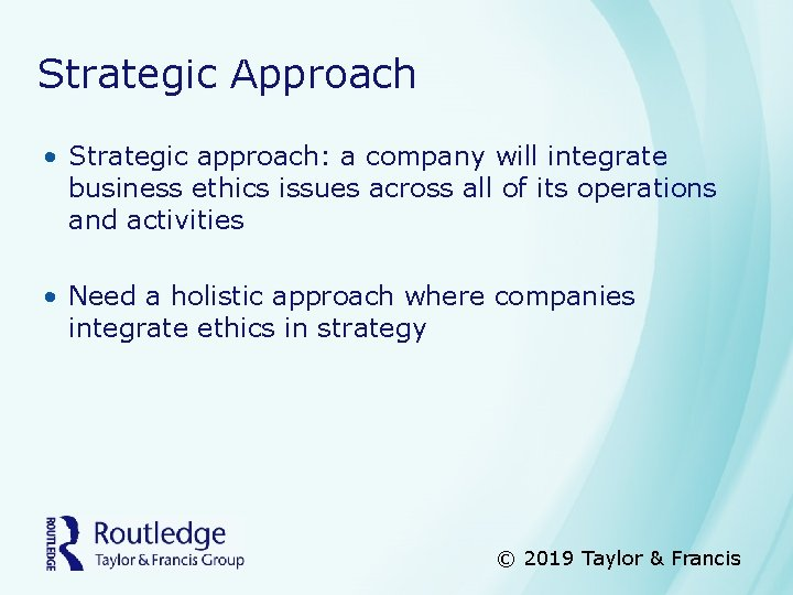 Strategic Approach • Strategic approach: a company will integrate business ethics issues across all