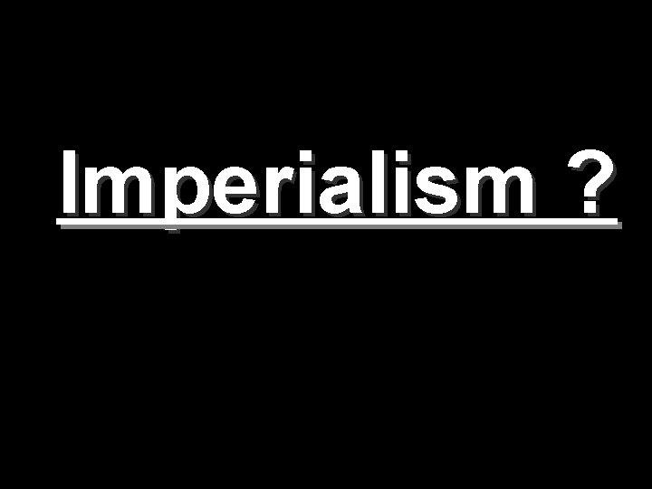 Imperialism ?