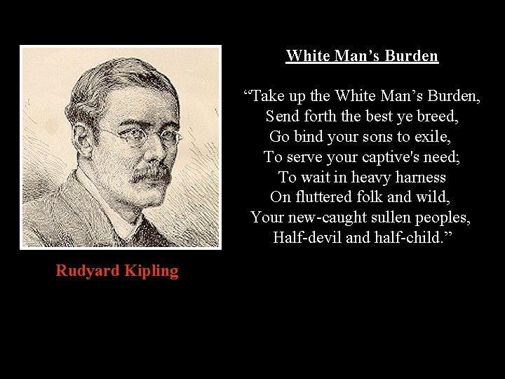 """White Man's Burden """"Take up the White Man's Burden, Send forth the best ye"""