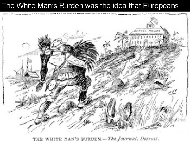The White Man's Burden was the idea that Europeans had to conquer the rest