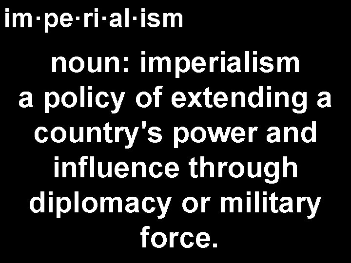 im·pe·ri·al·ism noun: imperialism a policy of extending a country's power and influence through diplomacy