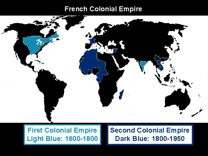 French Colonial Empire First Colonial Empire Light Blue: 1600 -1800 Second Colonial Empire Dark