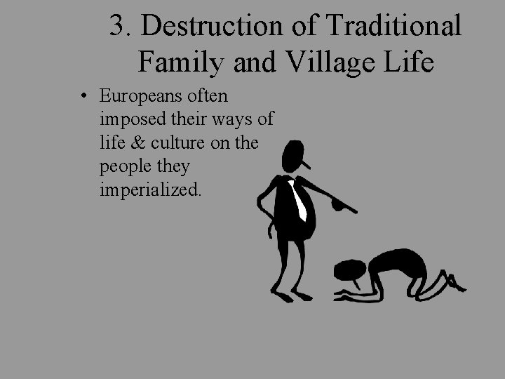 3. Destruction of Traditional Family and Village Life • Europeans often imposed their ways