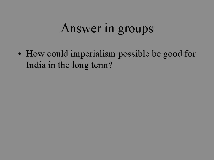 Answer in groups • How could imperialism possible be good for India in the