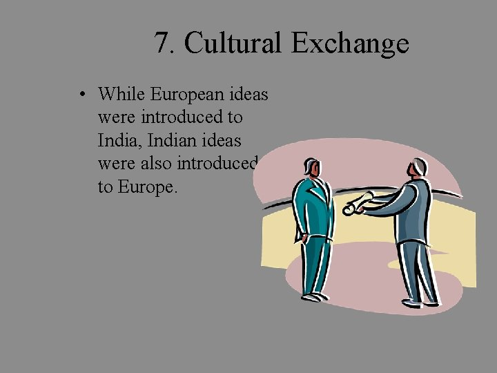 7. Cultural Exchange • While European ideas were introduced to India, Indian ideas were