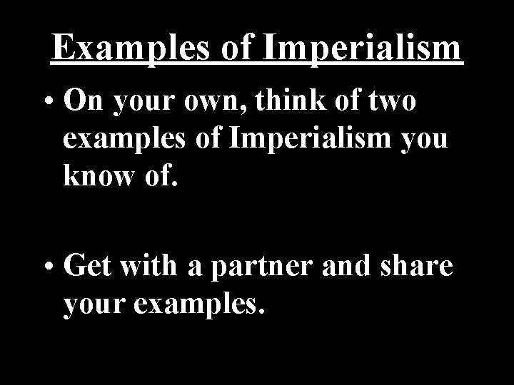 Examples of Imperialism • On your own, think of two examples of Imperialism you