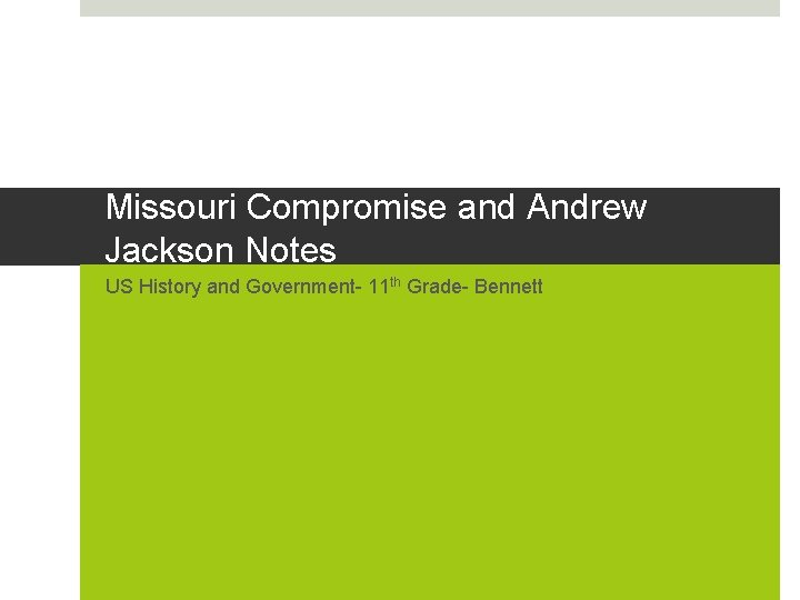 Missouri Compromise and Andrew Jackson Notes US History and Government- 11 th Grade- Bennett