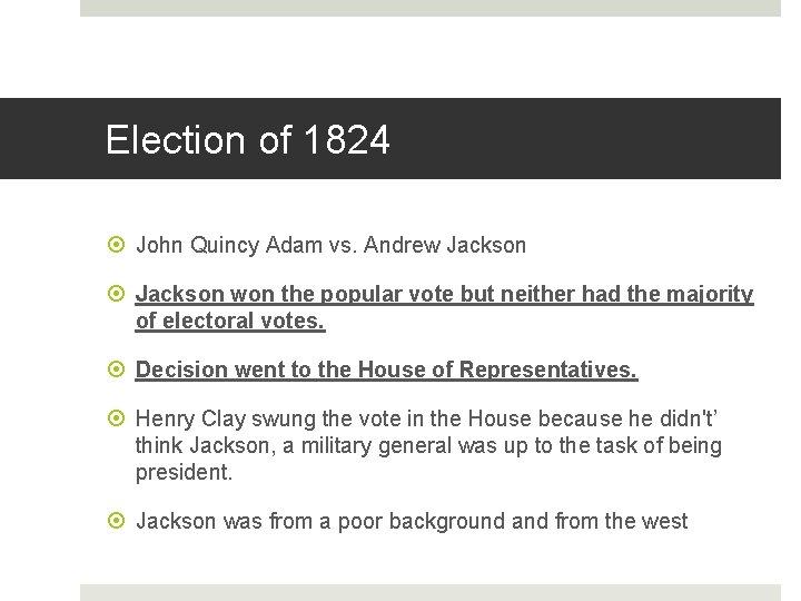 Election of 1824 John Quincy Adam vs. Andrew Jackson won the popular vote but