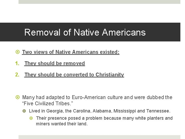 Removal of Native Americans Two views of Native Americans existed: 1. They should be