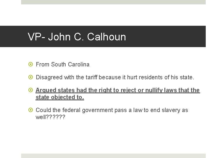 VP- John C. Calhoun From South Carolina Disagreed with the tariff because it hurt