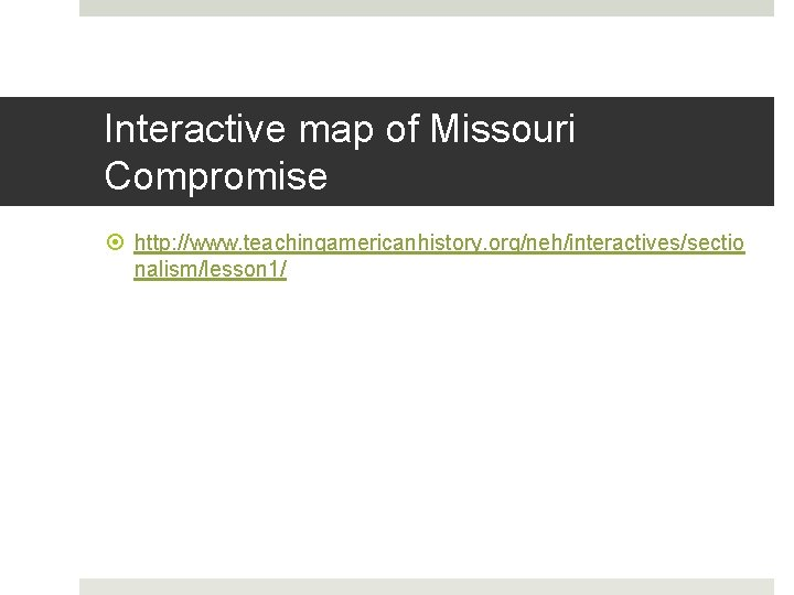 Interactive map of Missouri Compromise http: //www. teachingamericanhistory. org/neh/interactives/sectio nalism/lesson 1/