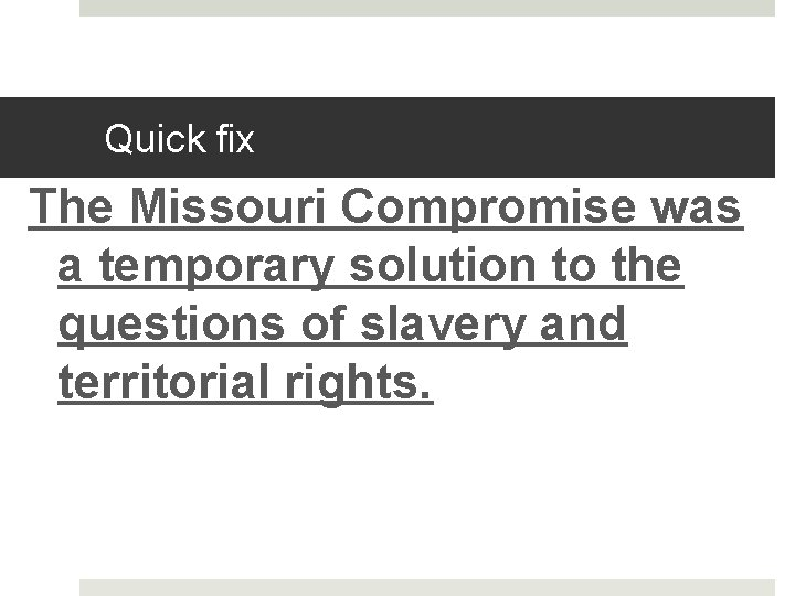 Quick fix The Missouri Compromise was a temporary solution to the questions of slavery