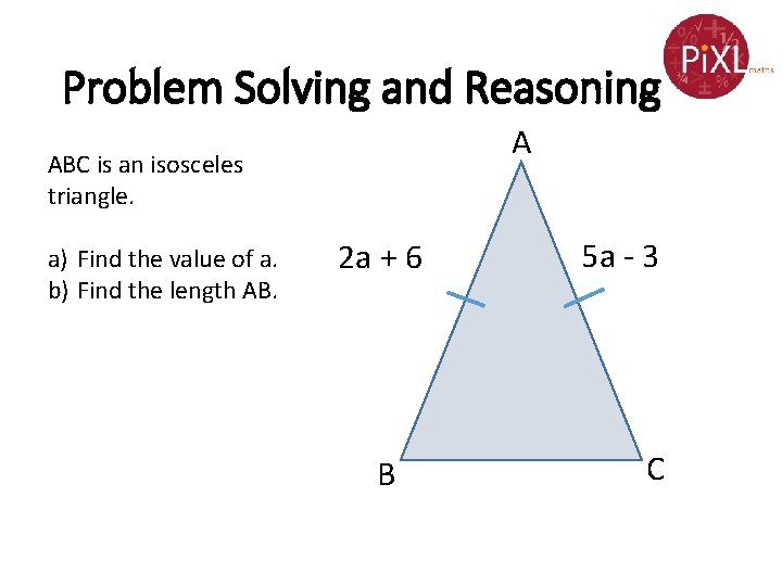Problem Solving and Reasoning A ABC is an isosceles triangle. a) Find the value