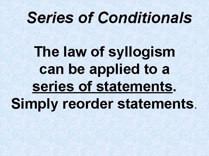 Series of Conditionals The law of syllogism can be applied to a series of