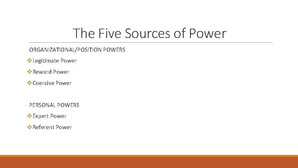 The Five Sources of Power ORGANIZATIONAL/POSITION POWERS v. Legitimate Power v. Reward Power v.