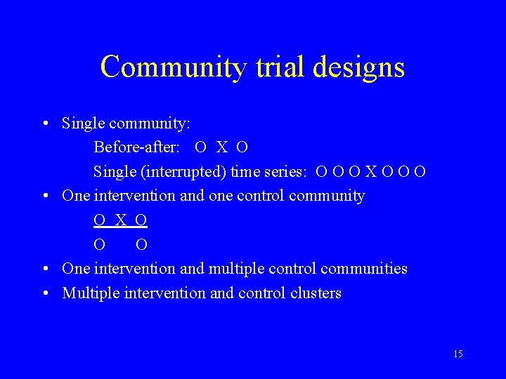 Community trial designs • Single community: Before-after: O X O Single (interrupted) time series: