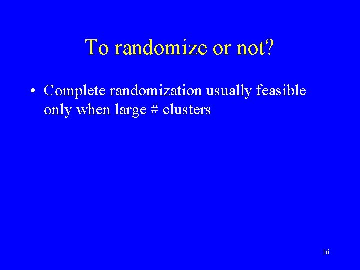 To randomize or not? • Complete randomization usually feasible only when large # clusters