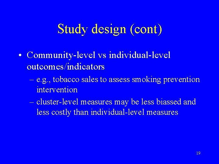 Study design (cont) • Community-level vs individual-level outcomes/indicators – e. g. , tobacco sales