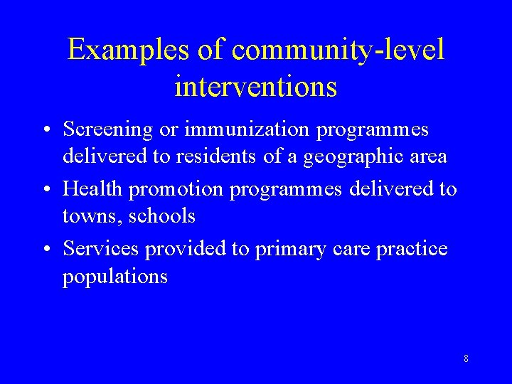Examples of community-level interventions • Screening or immunization programmes delivered to residents of a