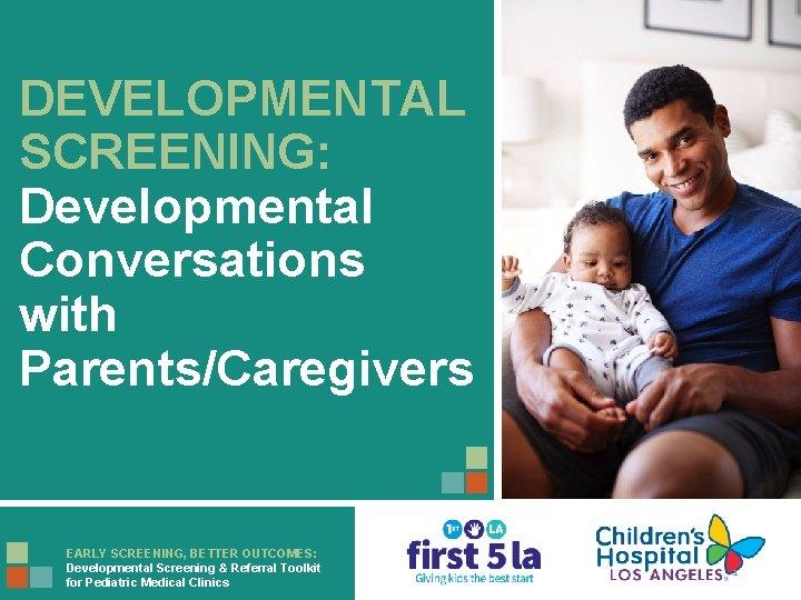 DEVELOPMENTAL SCREENING: Developmental Conversations with Parents/Caregivers EARLY SCREENING, BETTER OUTCOMES: Developmental Screening & Referral
