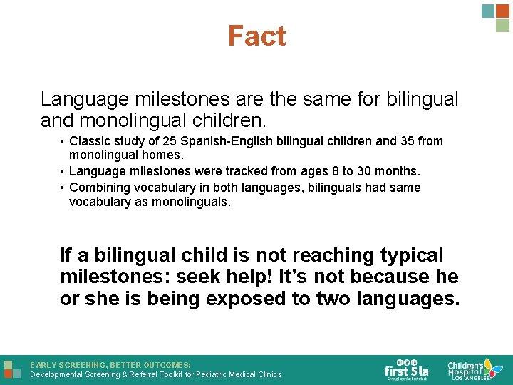 Fact Language milestones are the same for bilingual and monolingual children. • Classic study