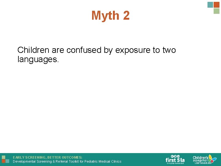 Myth 2 Children are confused by exposure to two languages. EARLY SCREENING, BETTER OUTCOMES: