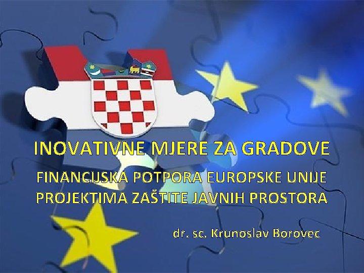 INOVATIVNE MJERE ZA GRADOVE FINANCIJSKA POTPORA EUROPSKE UNIJE PROJEKTIMA ZAŠTITE JAVNIH PROSTORA dr. sc.