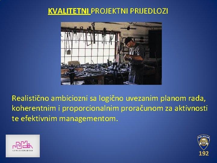 KVALITETNI PROJEKTNI PRIJEDLOZI Realistično ambiciozni sa logično uvezanim planom rada, koherentnim i proporcionalnim proračunom