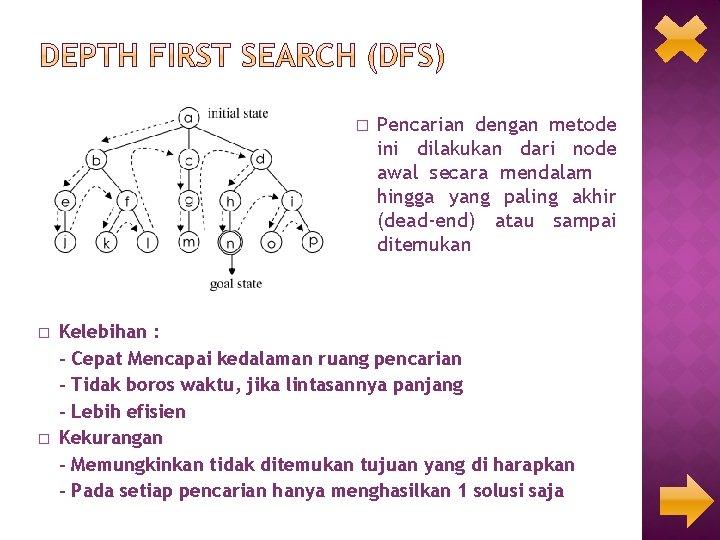 � � � Pencarian dengan metode ini dilakukan dari node awal secara mendalam hingga