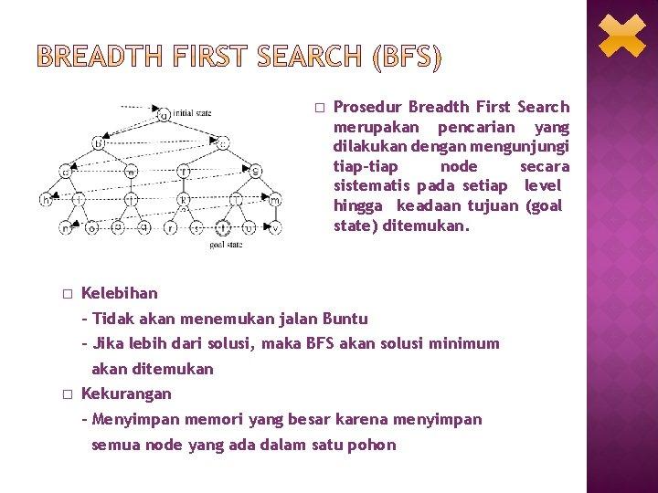 � � Prosedur Breadth First Search merupakan pencarian yang dilakukan dengan mengunjungi tiap-tiap node