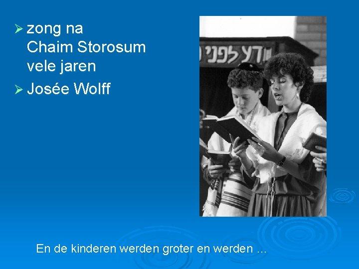 Ø zong na Chaim Storosum vele jaren Ø Josée Wolff En de kinderen werden
