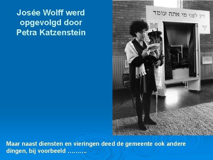 Josée Wolff werd opgevolgd door Petra Katzenstein Maar naast diensten en vieringen deed de