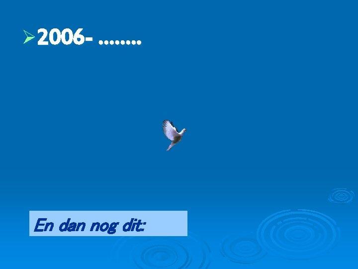 Ø 2006 - ……. . En dan nog dit: