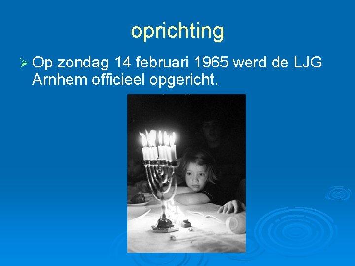 oprichting Ø Op zondag 14 februari 1965 werd de LJG Arnhem officieel opgericht.