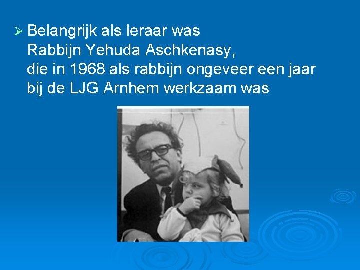 Ø Belangrijk als leraar was Rabbijn Yehuda Aschkenasy, die in 1968 als rabbijn ongeveer