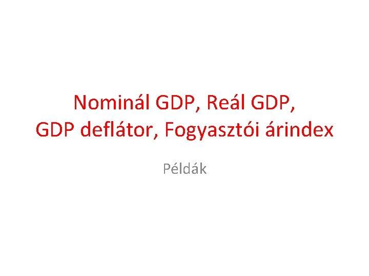 Nominál GDP, Reál GDP, GDP deflátor, Fogyasztói árindex Példák