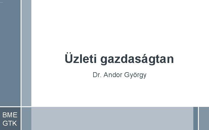 Üzleti gazdaságtan Dr. Andor György BME GTK