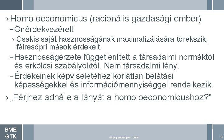 › Homo oeconomicus (racionális gazdasági ember) – Önérdekvezérelt › Csakis saját hasznosságának maximalizálására törekszik,
