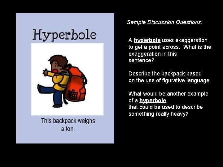 Sample Discussion Questions: A hyperbole uses exaggeration to get a point across. What is