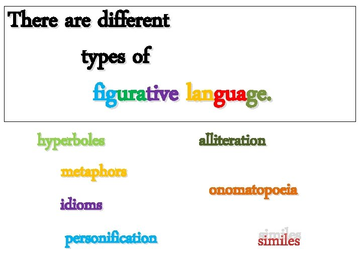 There are different types of figurative language. hyperboles metaphors idioms personification alliteration onomatopoeia similes