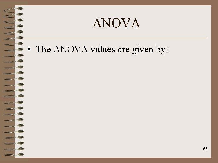 ANOVA • The ANOVA values are given by: 68